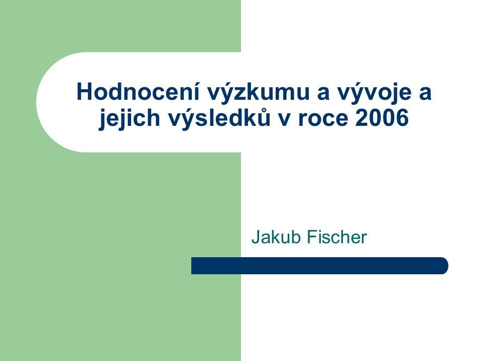 Hodnocení výzkumu a vývoje a jejich výsledků v roce 2006 Jakub Fischer