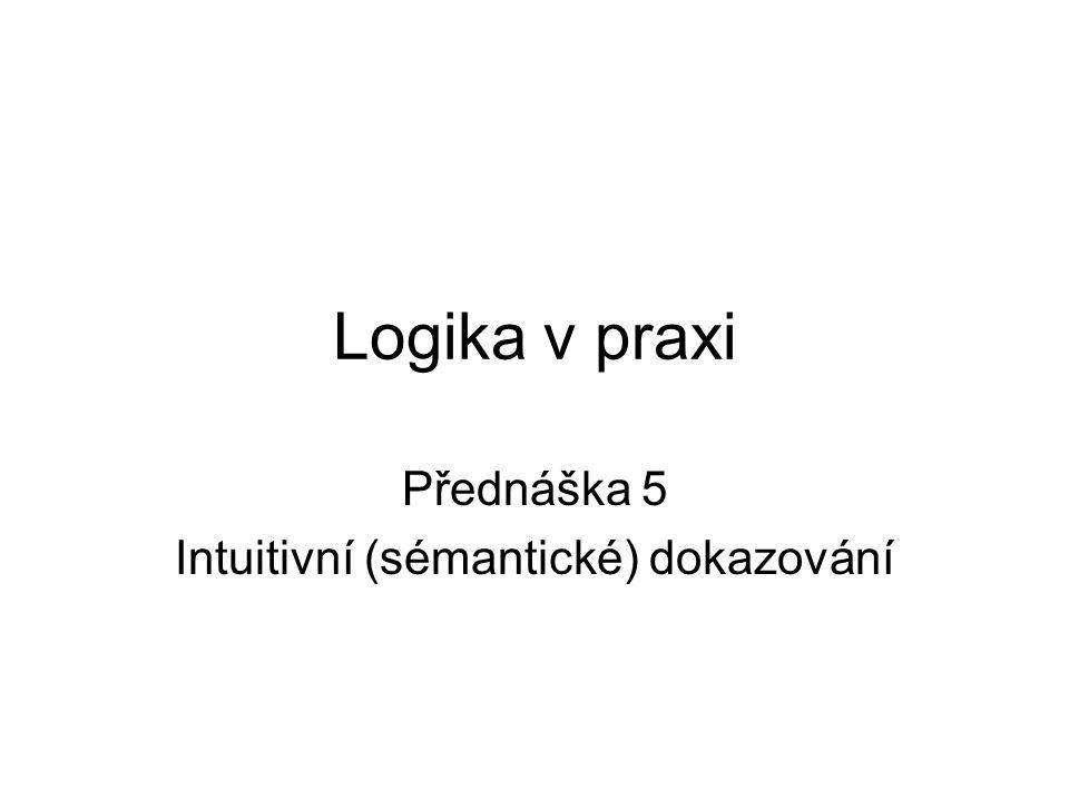 Logika v praxi Přednáška 5 Intuitivní (sémantické) dokazování