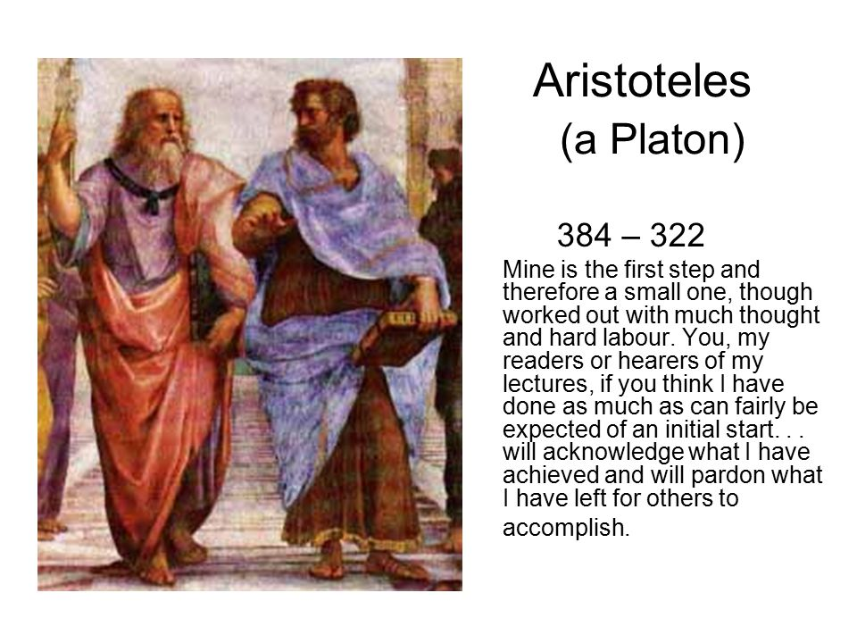 Aristoteles (a Platon) 384 – 322 Mine is the first step and therefore a small one, though worked out with much thought and hard labour. You, my reader