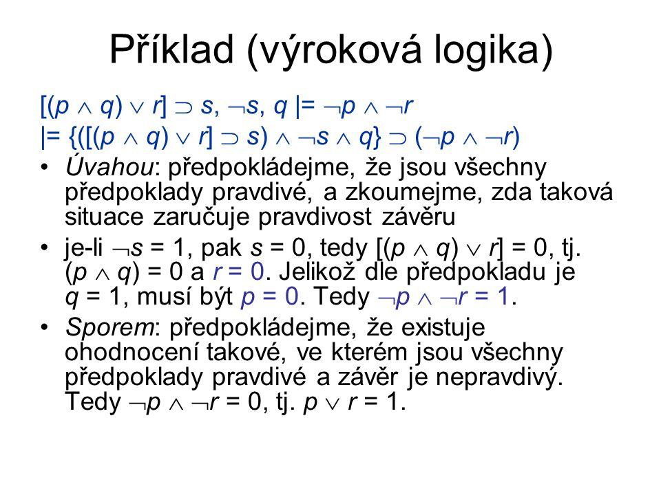 Příklad (výroková logika) [(p  q)  r]  s,  s, q |=  p   r |= {([(p  q)  r]  s)   s  q}  (  p   r) Úvahou: předpokládejme, že jsou vše