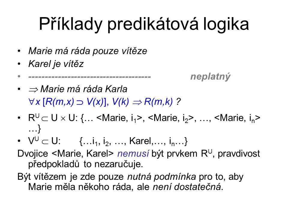 Příklady predikátová logika Marie má ráda pouze vítěze Karel není vítěz ------------------------------------- platný  Marie nemá ráda Karla  x [R(m,x)  V(x)],  V(k)   R(m,k) .