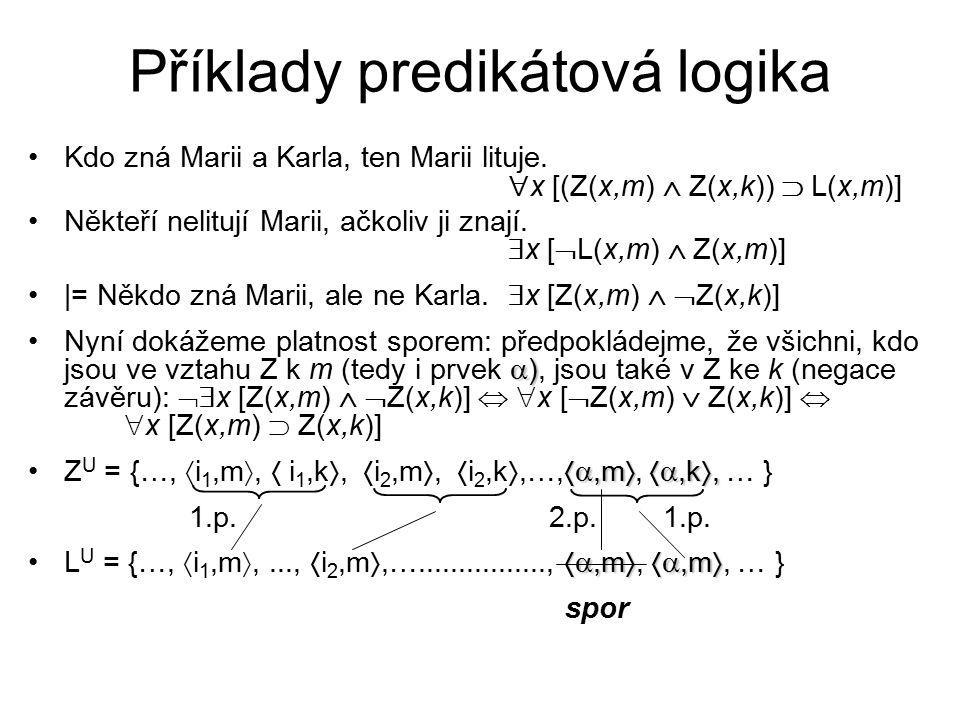 Příklady predikátová logika Kdo zná Marii a Karla, ten Marii lituje.  x [(Z(x,m)  Z(x,k))  L(x,m)] Někteří nelitují Marii, ačkoliv ji znají.  x [