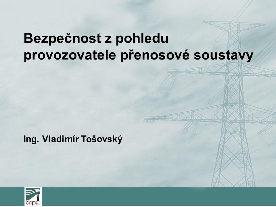 Bezpečnost z pohledu provozovatele přenosové soustavy Ing. Vladimír Tošovský