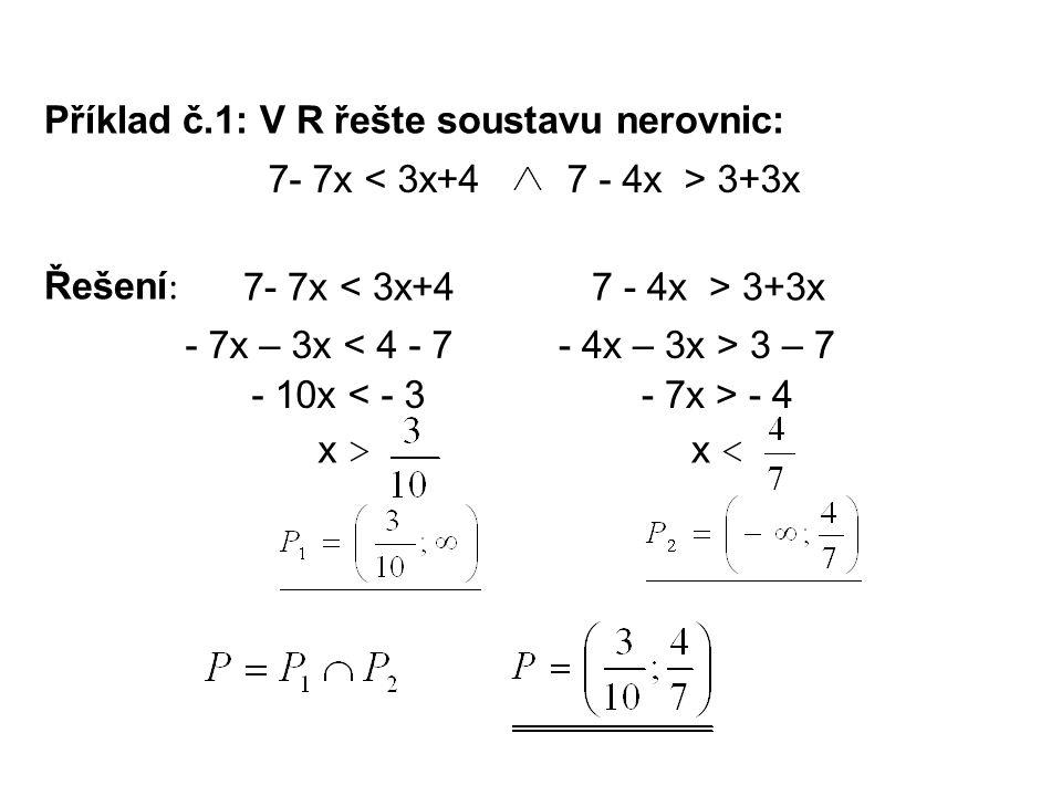 Příklad č.1: V R řešte soustavu nerovnic: Řešení : 7- 7x < 3x+47 - 4x > 3+3x 7- 7x < 3x+4 - 7x – 3x < 4 - 7 - 10x < - 3 x > 7 - 4x > 3+3x - 4x – 3x > 3 – 7 - 7x > - 4 x <