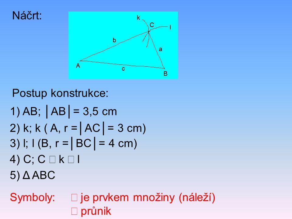 Postup konstrukce: Náčrt: 5) Δ ABC 2) k; k ( A, r =│AC│= 3 cm) 1) AB; │AB│= 3,5 cm 4) C; C  k  l 3) l; l (B, r =│BC│= 4 cm) Symboly:  je prvkem