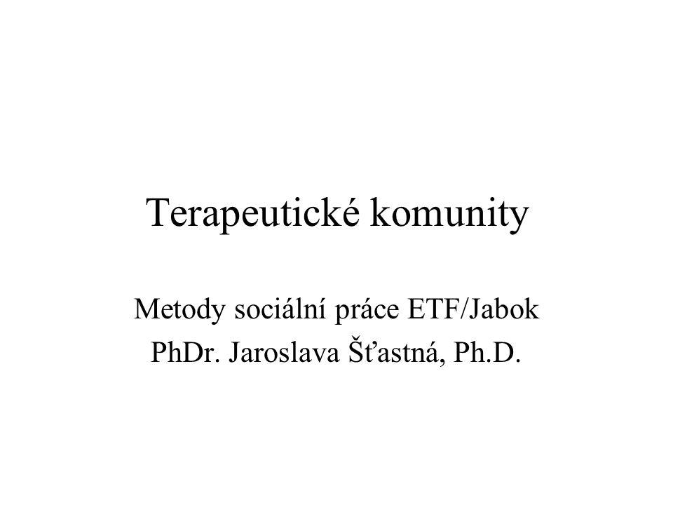 Terapeutické komunity Metody sociální práce ETF/Jabok PhDr. Jaroslava Šťastná, Ph.D.