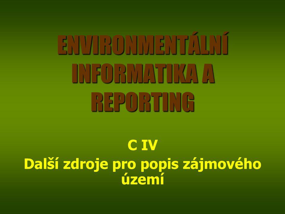 ENVIRONMENTÁLNÍ INFORMATIKA A REPORTING C IV Další zdroje pro popis zájmového území