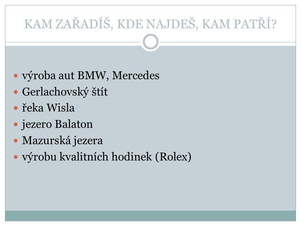 KAM ZAŘADÍŠ, KDE NAJDEŠ, KAM PATŘÍ? výroba aut BMW, Mercedes Gerlachovský štít řeka Wisla jezero Balaton Mazurská jezera výrobu kvalitních hodinek (Ro