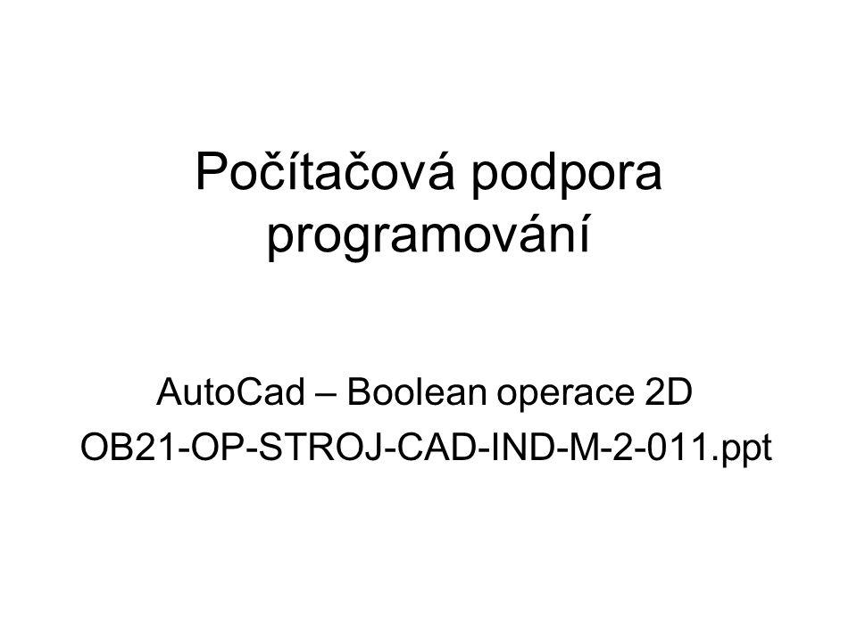 Všeobecné základy Boolean operace – tato metoda je základní technikou pro tvorbu složitých objektů pomocí množinových operací a je velmi silným nástrojem pro tvorbu složitějších objektů Používáme ji jak ve 2D, tak i ve 3D