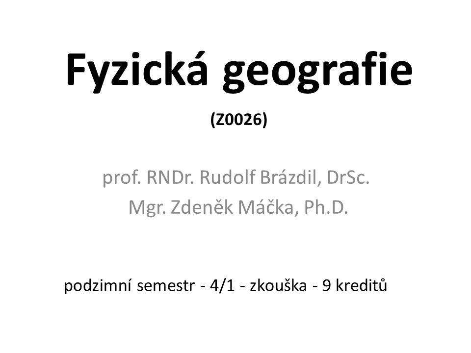 Fyzická geografie (Z0026) prof. RNDr. Rudolf Brázdil, DrSc. Mgr. Zdeněk Máčka, Ph.D. podzimní semestr - 4/1 - zkouška - 9 kreditů