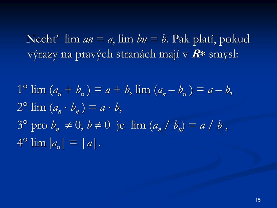 15 Nechť lim an = a, lim bn = b. Pak platí, pokud výrazy na pravých stranách mají v R  smysl: Nechť lim an = a, lim bn = b. Pak platí, pokud výrazy n