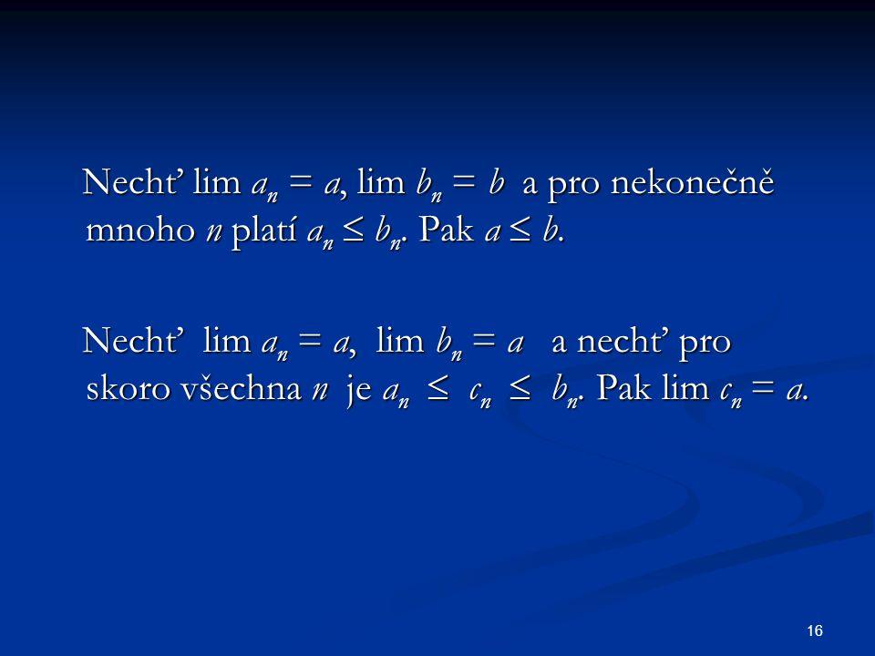 16 Nechť lim a n = a, lim b n = b a pro nekonečně mnoho n platí a n  b n. Pak a  b. Nechť lim a n = a, lim b n = b a pro nekonečně mnoho n platí a n