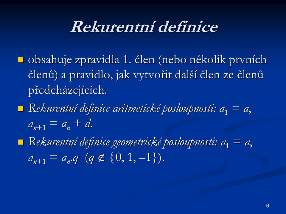 6 Rekurentní definice obsahuje zpravidla 1. člen (nebo několik prvních členů) a pravidlo, jak vytvořit další člen ze členů předcházejících. obsahuje z