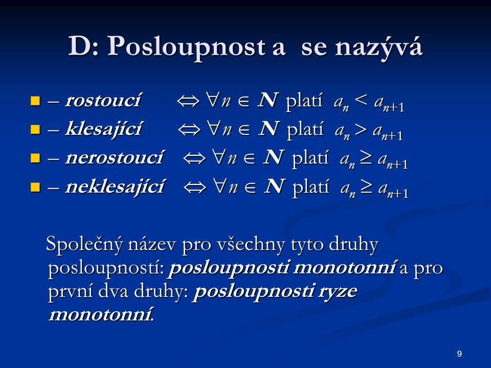 9 D: Posloupnost a se nazývá – rostoucí   n  N platí a n < a n+1 – rostoucí   n  N platí a n < a n+1 – klesající   n  N platí a n  a n+1 – k