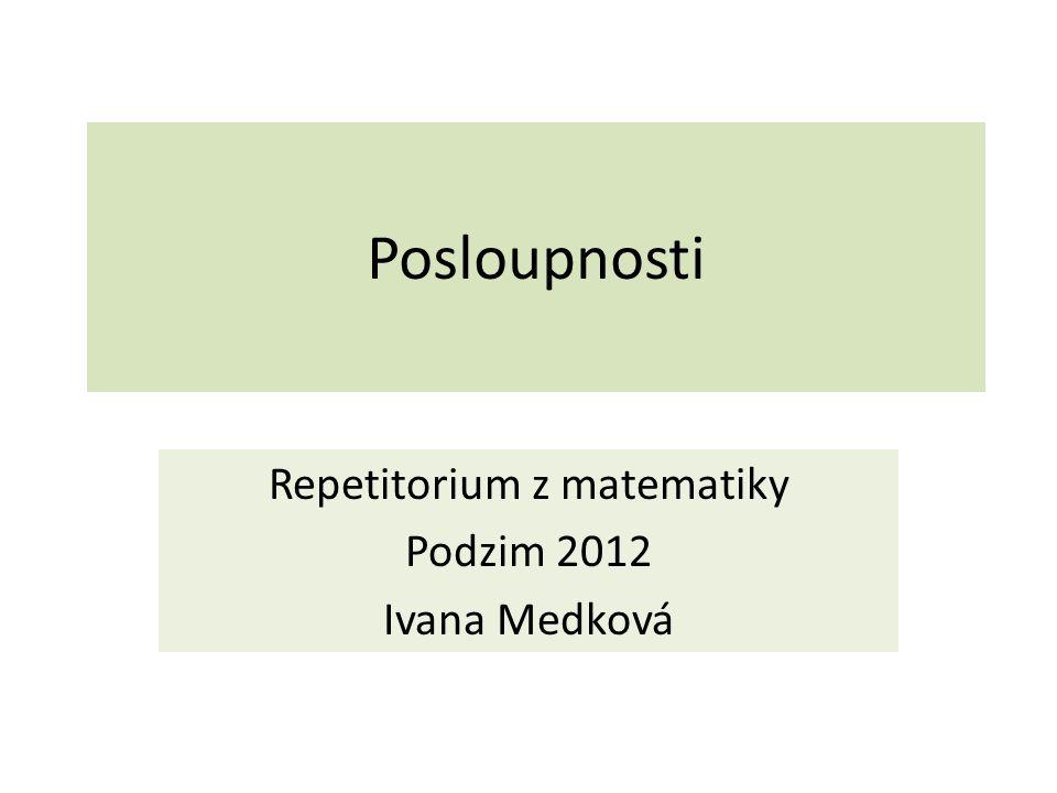 Posloupnosti Repetitorium z matematiky Podzim 2012 Ivana Medková