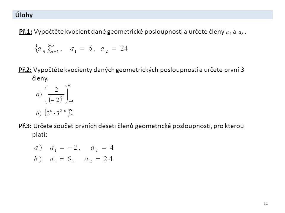 11 Úlohy Př.2: Vypočtěte kvocienty daných geometrických posloupností a určete první 3 členy. Př.3: Určete součet prvních deseti členů geometrické posl