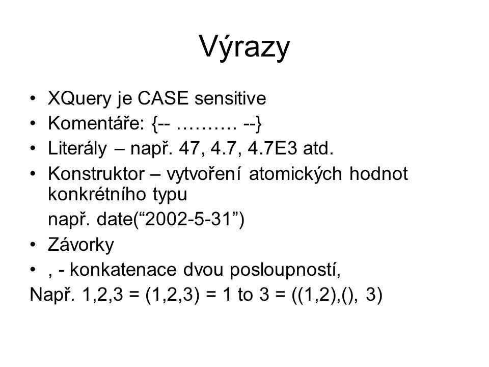 Výrazy XQuery je CASE sensitive Komentáře: {-- ………. --} Literály – např. 47, 4.7, 4.7E3 atd. Konstruktor – vytvoření atomických hodnot konkrétního typ