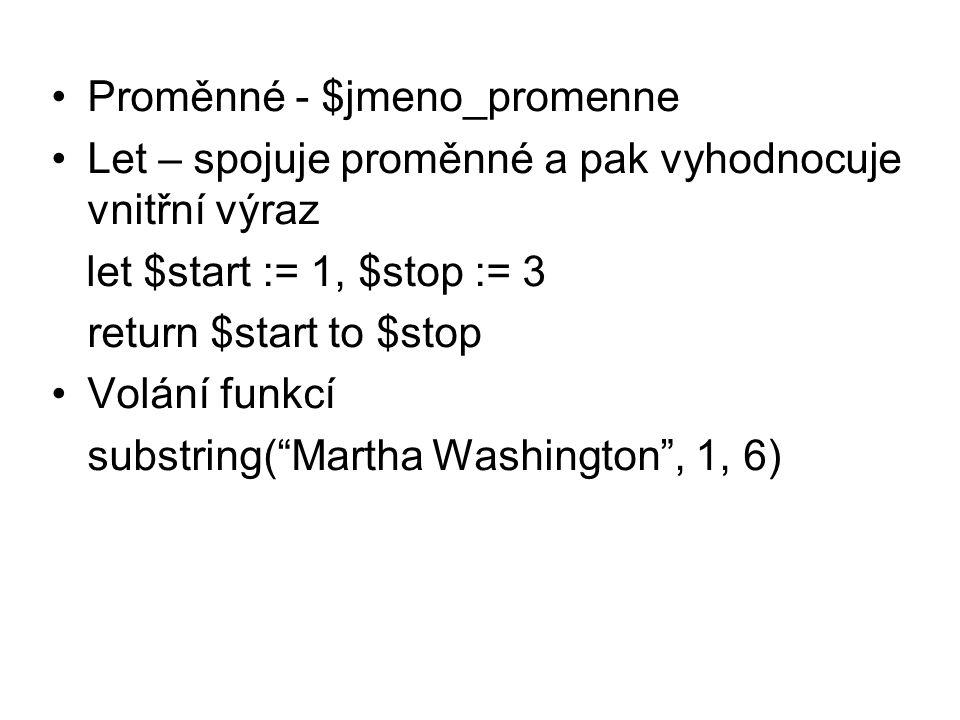 Proměnné - $jmeno_promenne Let – spojuje proměnné a pak vyhodnocuje vnitřní výraz let $start := 1, $stop := 3 return $start to $stop Volání funkcí substring( Martha Washington , 1, 6)
