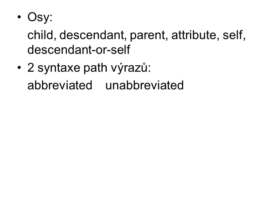 Osy: child, descendant, parent, attribute, self, descendant-or-self 2 syntaxe path výrazů: abbreviated unabbreviated