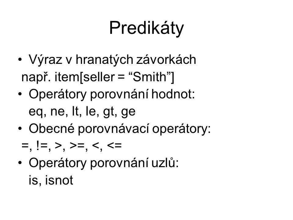 """Predikáty Výraz v hranatých závorkách např. item[seller = """"Smith""""] Operátory porovnání hodnot: eq, ne, lt, le, gt, ge Obecné porovnávací operátory: =,"""