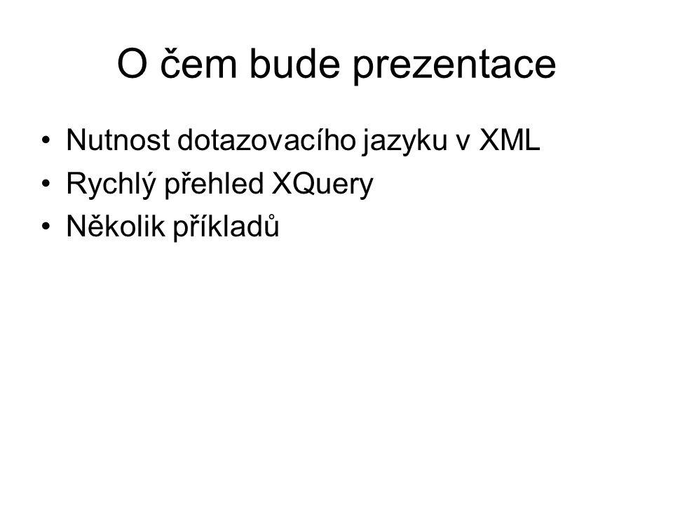 O čem bude prezentace Nutnost dotazovacího jazyku v XML Rychlý přehled XQuery Několik příkladů