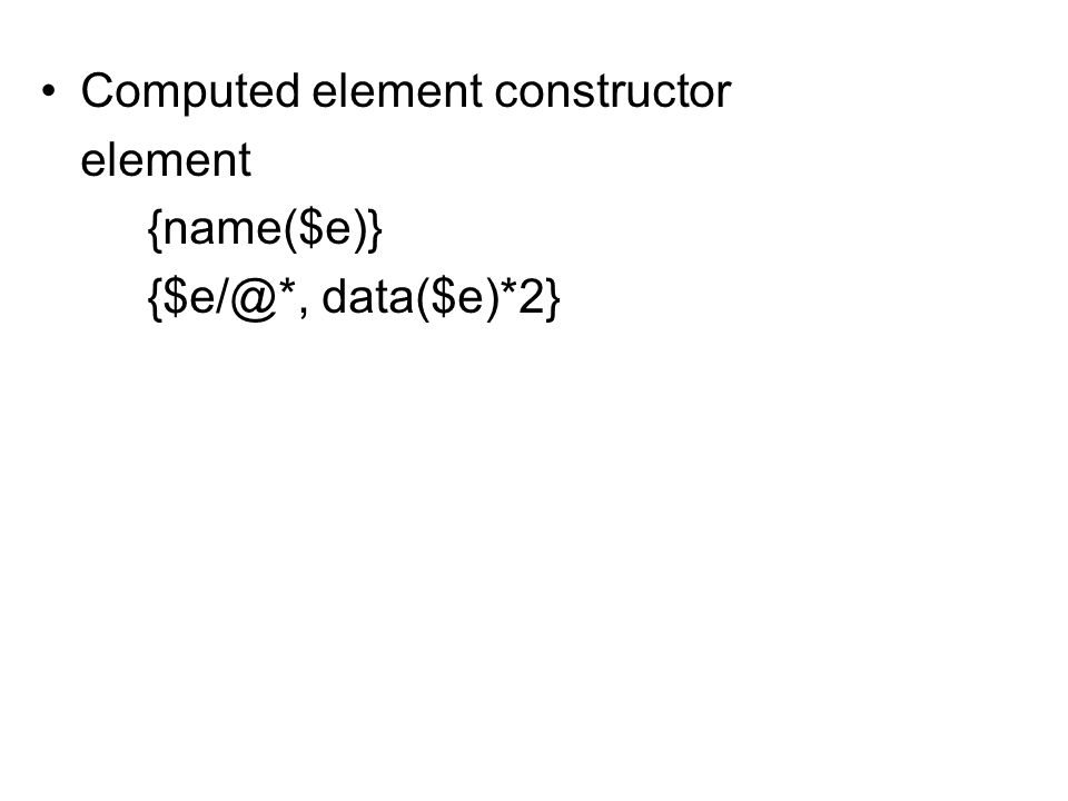 Computed element constructor element {name($e)} {$e/@*, data($e)*2}