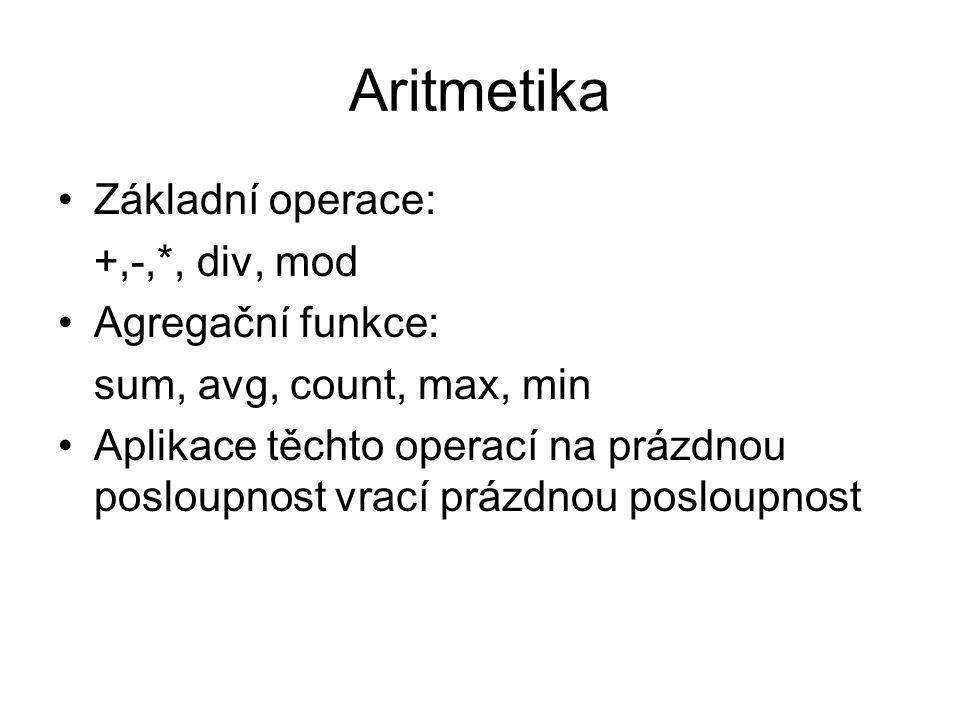Aritmetika Základní operace: +,-,*, div, mod Agregační funkce: sum, avg, count, max, min Aplikace těchto operací na prázdnou posloupnost vrací prázdno