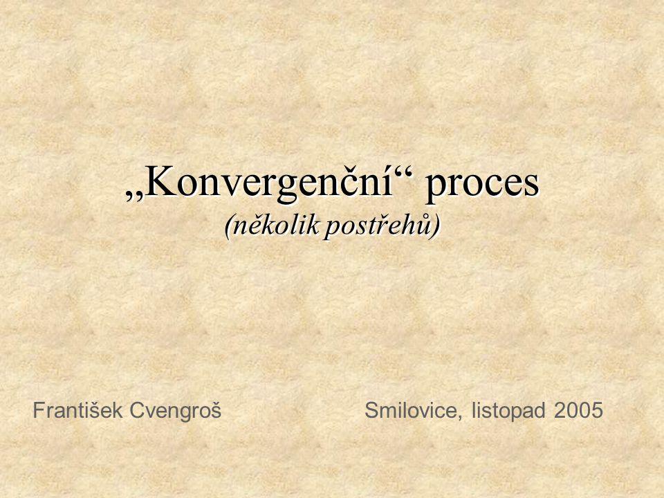 """""""Konvergenční proces (několik postřehů) František Cvengroš Smilovice, listopad 2005"""