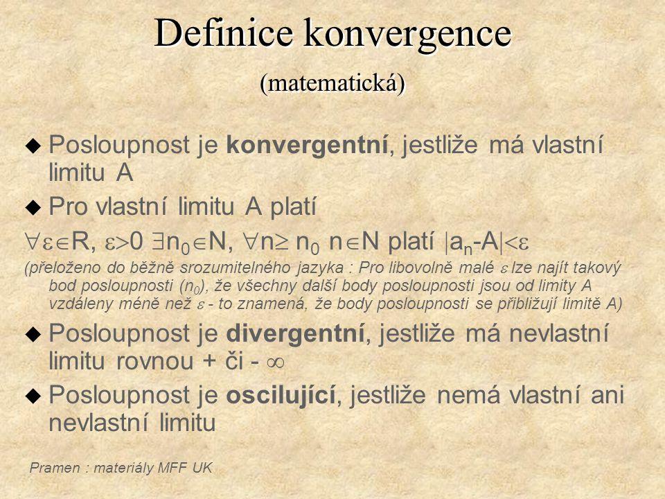 Definice konvergence (matematická) u Posloupnost je konvergentní, jestliže má vlastní limitu A u Pro vlastní limitu A platí  R,  0  n 0  N,  n  n 0 n  N platí  a n -A  (přeloženo do běžně srozumitelného jazyka : Pro libovolně malé  lze najít takový bod posloupnosti (n 0 ), že všechny další body posloupnosti jsou od limity A vzdáleny méně než  - to znamená, že body posloupnosti se přibližují limitě A) u Posloupnost je divergentní, jestliže má nevlastní limitu rovnou + či -  u Posloupnost je oscilující, jestliže nemá vlastní ani nevlastní limitu Pramen : materiály MFF UK