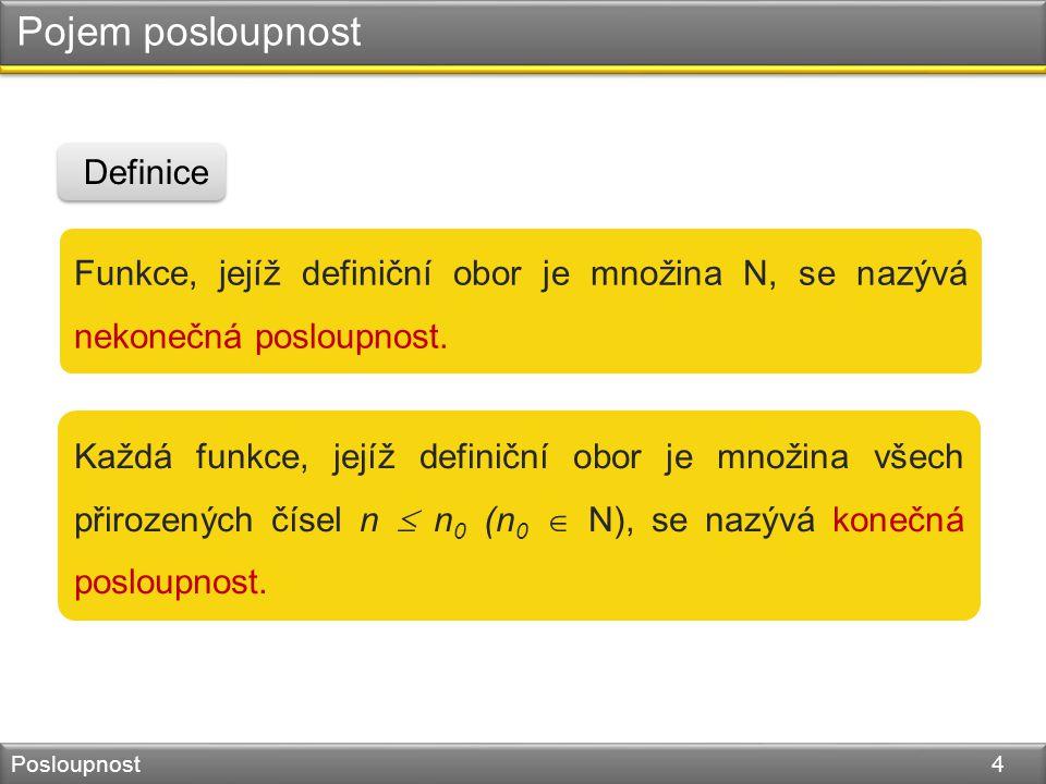 Pojem posloupnost Posloupnost 4 Funkce, jejíž definiční obor je množina N, se nazývá nekonečná posloupnost. Definice Každá funkce, jejíž definiční obo