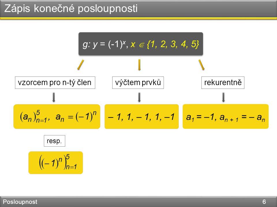 Zápis konečné posloupnosti Posloupnost 6 g: y = (-1) x, x  {1, 2, 3, 4, 5} – 1, 1, – 1, 1, –1 a 1 = –1, a n + 1 = – a n vzorcem pro n-tý členvýčtem prvkůrekurentně resp.