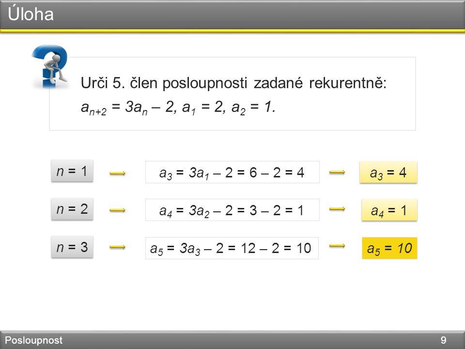 Úloha Posloupnost 9 Urči 5. člen posloupnosti zadané rekurentně: a n+2 = 3a n – 2, a 1 = 2, a 2 = 1. a 3 = 3a 1 – 2 = 6 – 2 = 4 a 4 = 3a 2 – 2 = 3 – 2