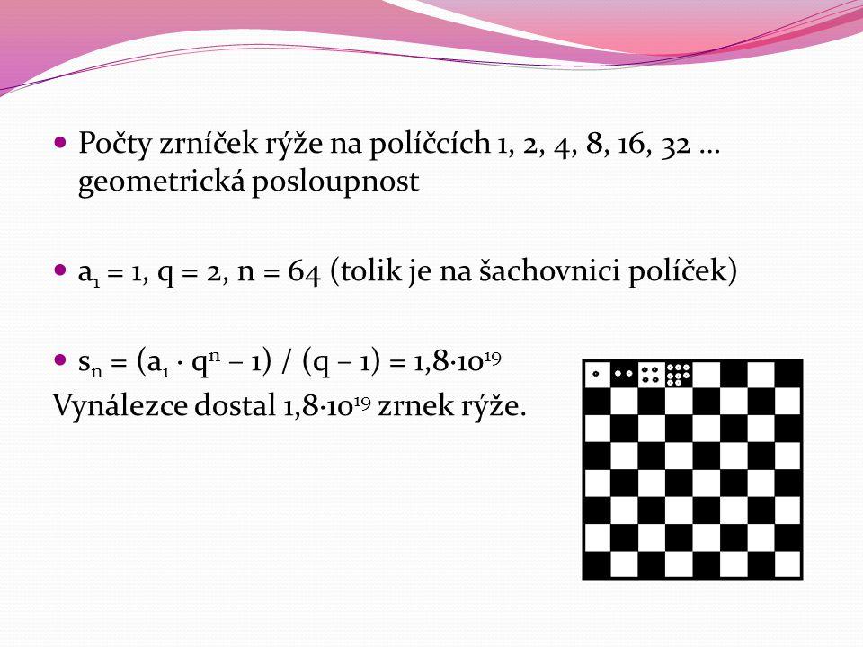 Počty zrníček rýže na políčcích 1, 2, 4, 8, 16, 32 … geometrická posloupnost a 1 = 1, q = 2, n = 64 (tolik je na šachovnici políček) s n = (a 1 · q n