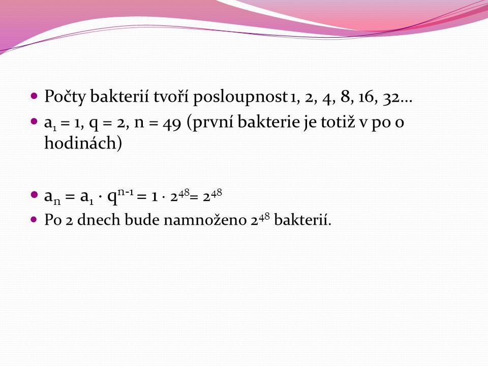 Počty bakterií tvoří posloupnost 1, 2, 4, 8, 16, 32… a 1 = 1, q = 2, n = 49 (první bakterie je totiž v po 0 hodinách) a n = a 1 · q n-1 = 1 · 2 48 = 2