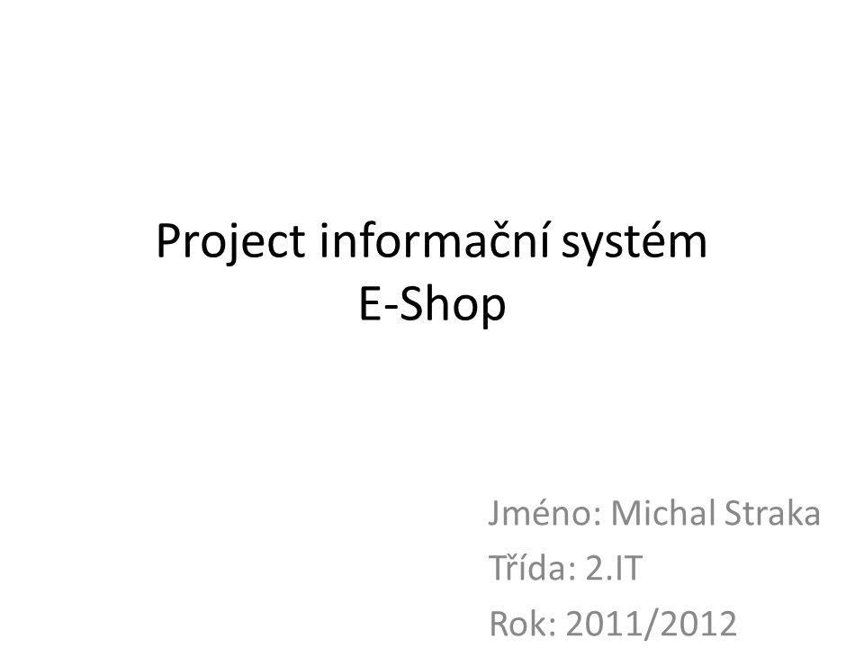 Project informační systém E-Shop Jméno: Michal Straka Třída: 2.IT Rok: 2011/2012