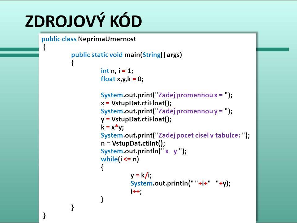 ZDROJOVÝ KÓD public class NeprimaUmernost { public static void main(String[] args) { int n, i = 1; float x,y,k = 0; System.out.print( Zadej promennou x = ); x = VstupDat.ctiFloat(); System.out.print( Zadej promennou y = ); y = VstupDat.ctiFloat(); k = x*y; System.out.print( Zadej pocet cisel v tabulce: ); n = VstupDat.ctiInt(); System.out.println( x y ); while(i <= n) { y = k/i; System.out.println( +i+ +y); i++; } public class NeprimaUmernost { public static void main(String[] args) { int n, i = 1; float x,y,k = 0; System.out.print( Zadej promennou x = ); x = VstupDat.ctiFloat(); System.out.print( Zadej promennou y = ); y = VstupDat.ctiFloat(); k = x*y; System.out.print( Zadej pocet cisel v tabulce: ); n = VstupDat.ctiInt(); System.out.println( x y ); while(i <= n) { y = k/i; System.out.println( +i+ +y); i++; }