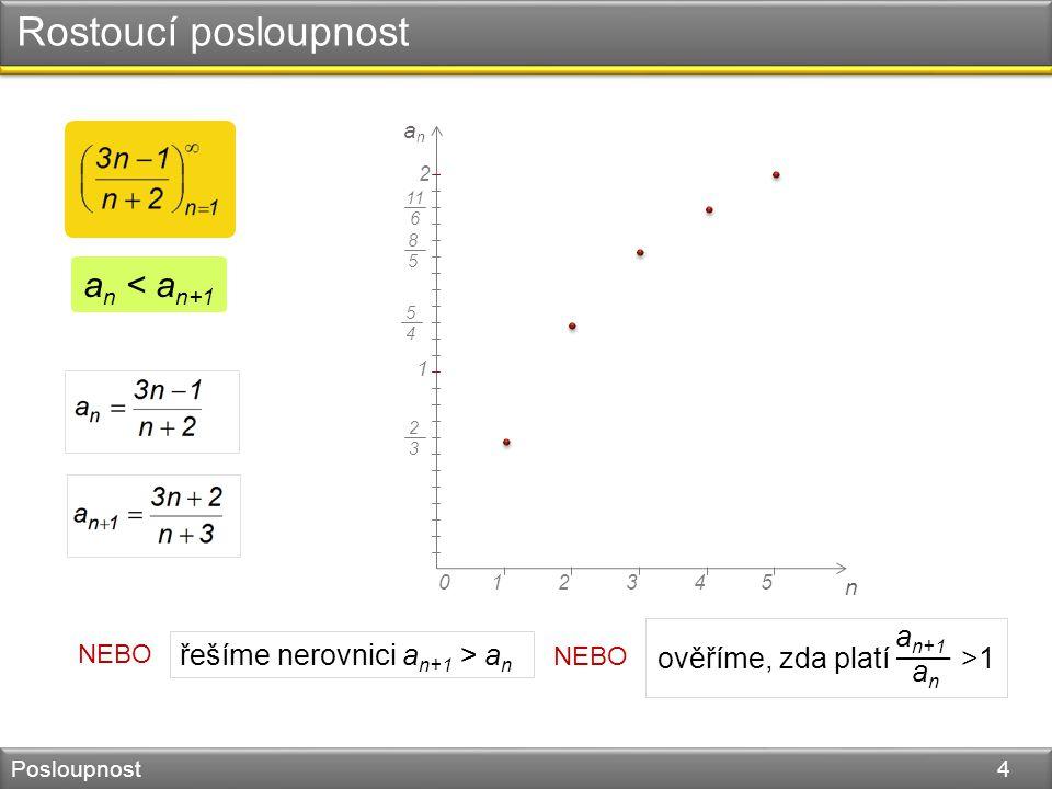 Rostoucí posloupnost Posloupnost 4 n 045123 1 2 anan 2323 5454 8585 11 6 a n < a n+1 NEBO řešíme nerovnici a n+1 > a n NEBO ověříme, zda platí >1 a n+
