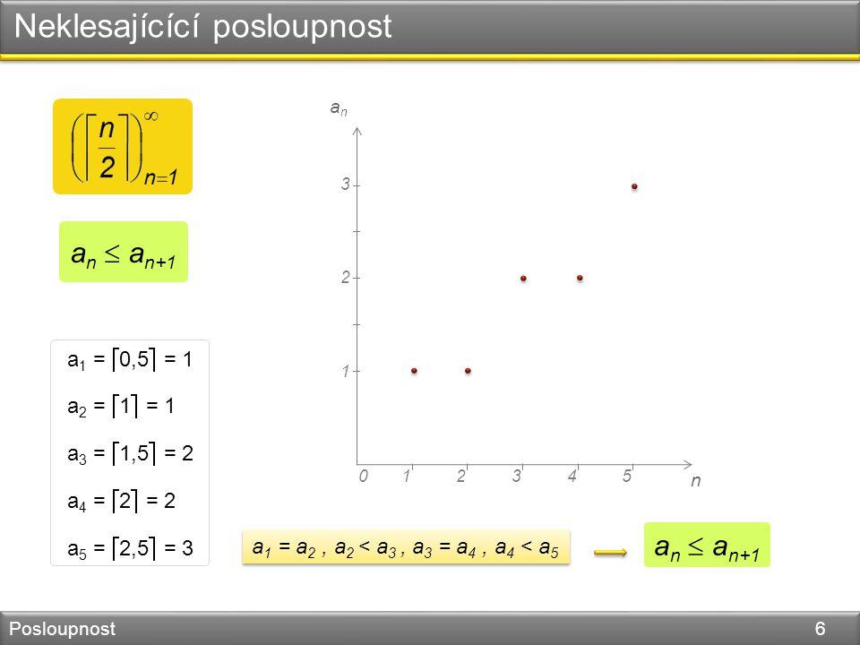 Neklesajícící posloupnost Posloupnost 6 n 045123 1 2 anan 3 a 1 =  0,5  = 1 a 2 =  1  = 1 a 3 =  1,5  = 2 a 4 =  2  = 2 a 5 =  2,5  = 3 a 1 = a 2, a 2 < a 3, a 3 = a 4, a 4 < a 5 a n  a n+1