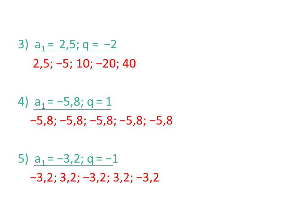 3)a 1 = 2,5; q = −2 2,5; −5; 10; −20; 40 4)a 1 = −5,8; q = 1 −5,8; −5,8; −5,8; −5,8; −5,8 5) a 1 = −3,2; q = −1 −3,2; 3,2; −3,2; 3,2; −3,2