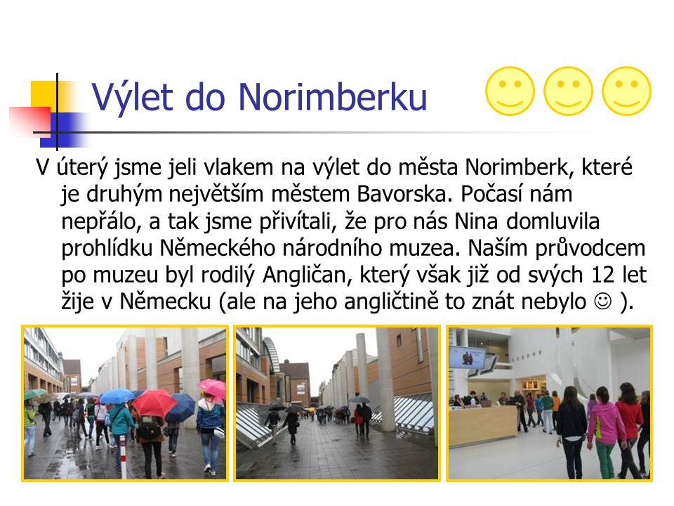 Výlet do Norimberku V úterý jsme jeli vlakem na výlet do města Norimberk, které je druhým největším městem Bavorska. Počasí nám nepřálo, a tak jsme př