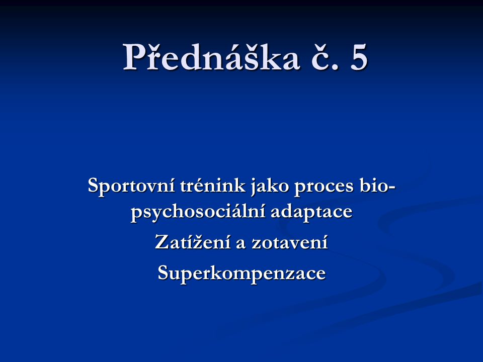 Přednáška č. 5 Sportovní trénink jako proces bio- psychosociální adaptace Zatížení a zotavení Superkompenzace