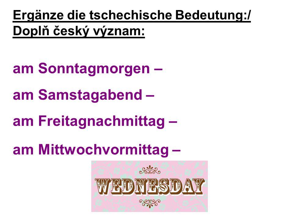 Ergänze die tschechische Bedeutung:/ Doplň český význam: am Sonntagmorgen – am Samstagabend – am Freitagnachmittag – am Mittwochvormittag –