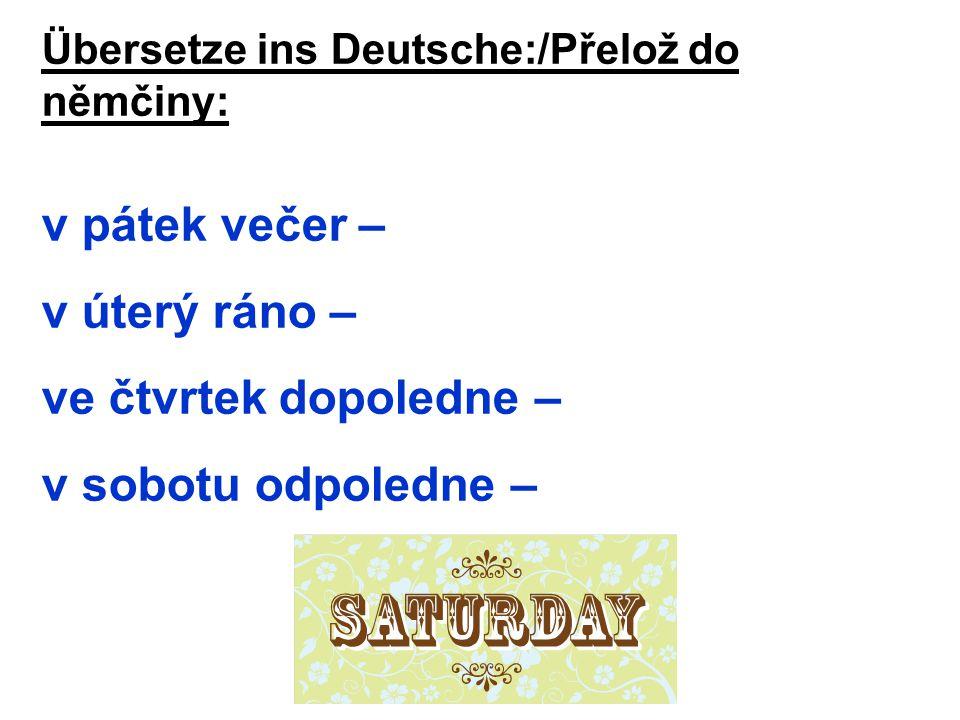 Übersetze ins Deutsche:/Přelož do němčiny: v pátek večer – v úterý ráno – ve čtvrtek dopoledne – v sobotu odpoledne –
