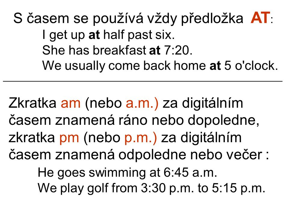 S časem se používá vždy předložka AT : I get up at half past six. She has breakfast at 7:20. We usually come back home at 5 o'clock. Zkratka am (nebo