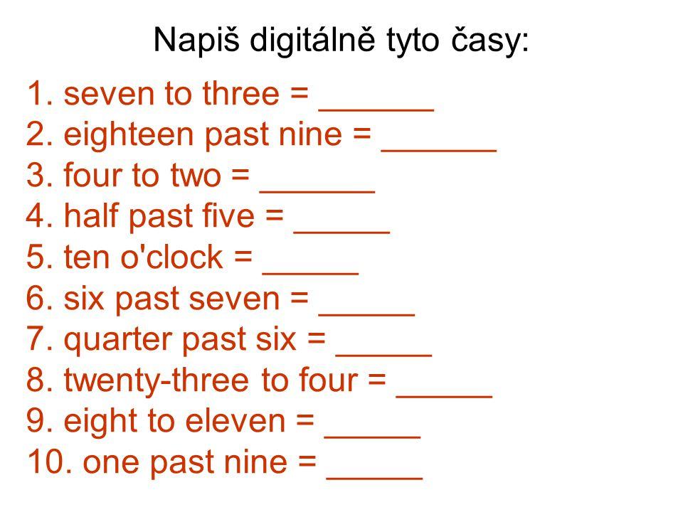 Zkontrolujme si: 1.seven to three = 2:53 2. eighteen past nine = 9:18 3.