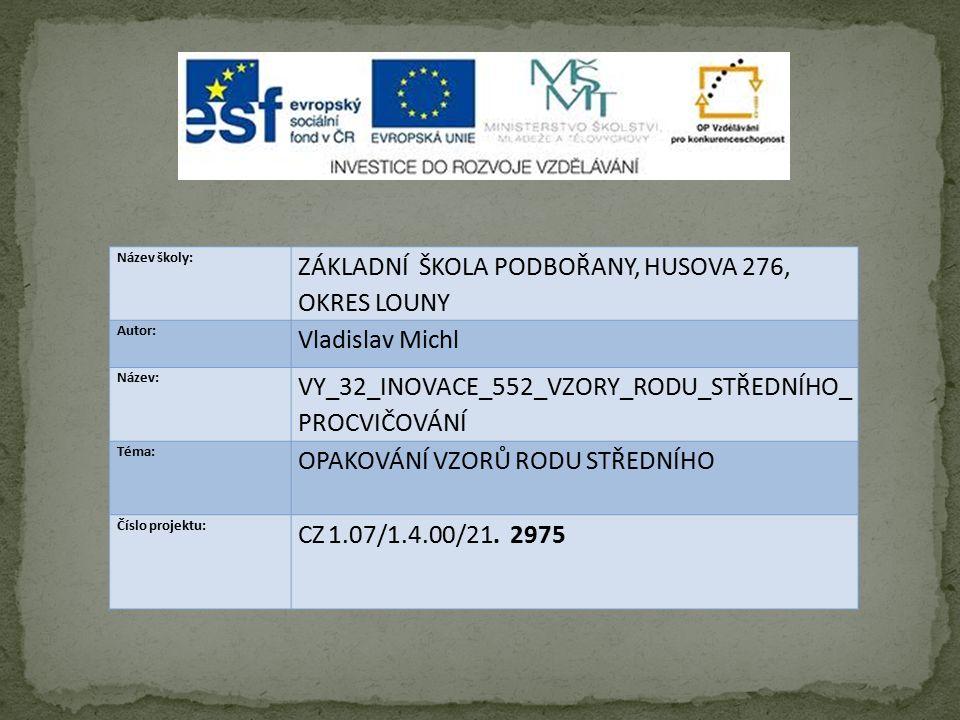 Název školy: ZÁKLADNÍ ŠKOLA PODBOŘANY, HUSOVA 276, OKRES LOUNY Autor: Vladislav Michl Název: VY_32_INOVACE_552_VZORY_RODU_STŘEDNÍHO_ PROCVIČOVÁNÍ Téma: OPAKOVÁNÍ VZORŮ RODU STŘEDNÍHO Číslo projektu: CZ 1.07/1.4.00/21.