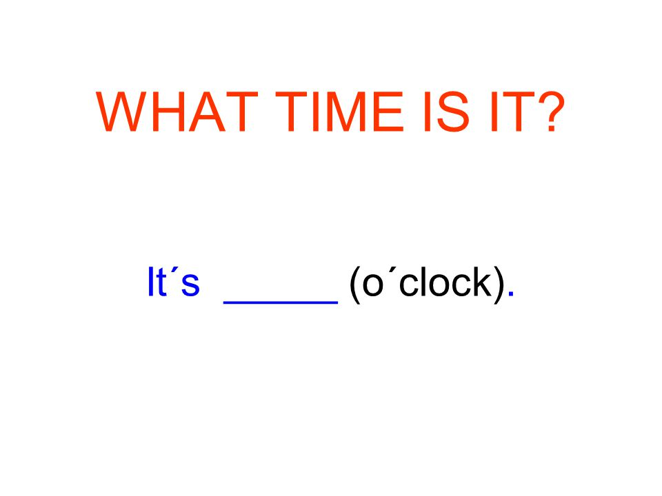 WHAT TIME IS IT? It´s _____ (o´clock).