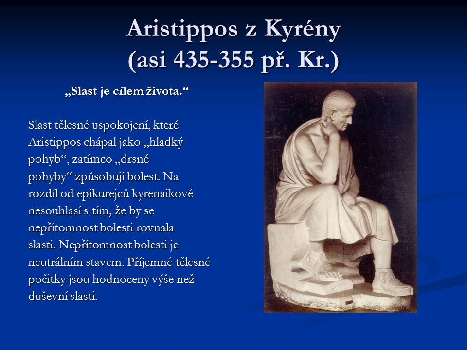 """Aristippos z Kyrény (asi 435-355 př. Kr.) """"Slast je cílem života."""" Slast tělesné uspokojení, které Aristippos chápal jako """"hladký pohyb"""", zatímco """"drs"""