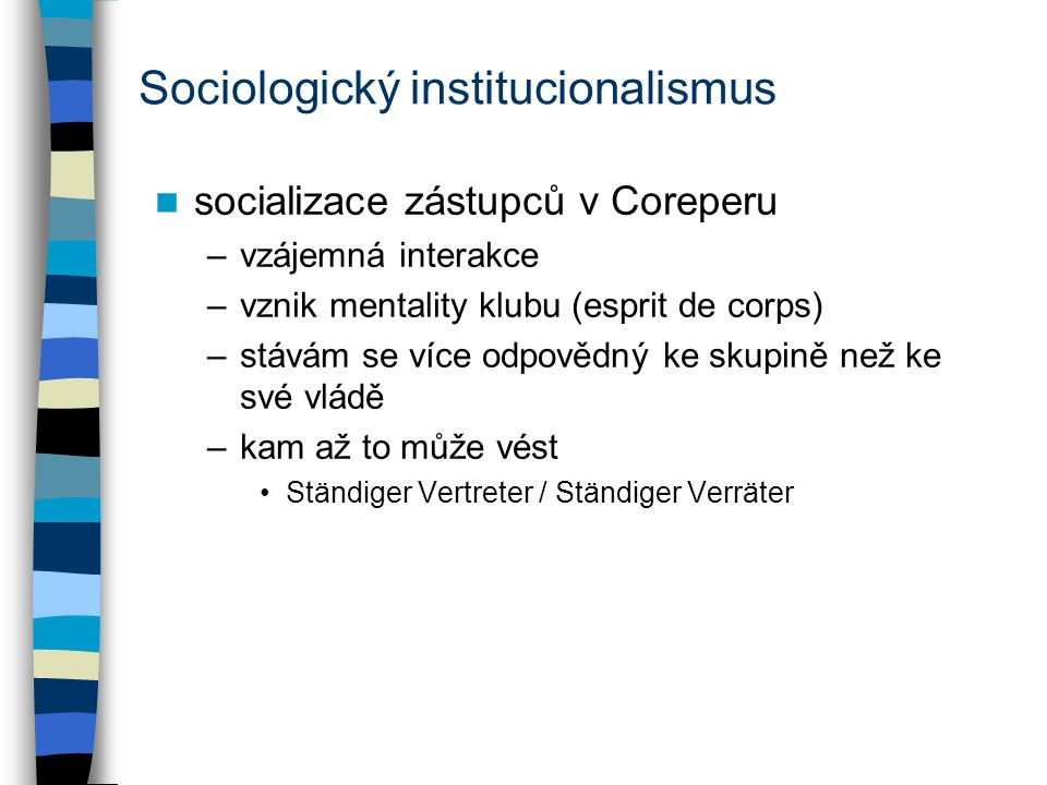 Sociologický institucionalismus socializace zástupců v Coreperu –vzájemná interakce –vznik mentality klubu (esprit de corps) –stávám se více odpovědný