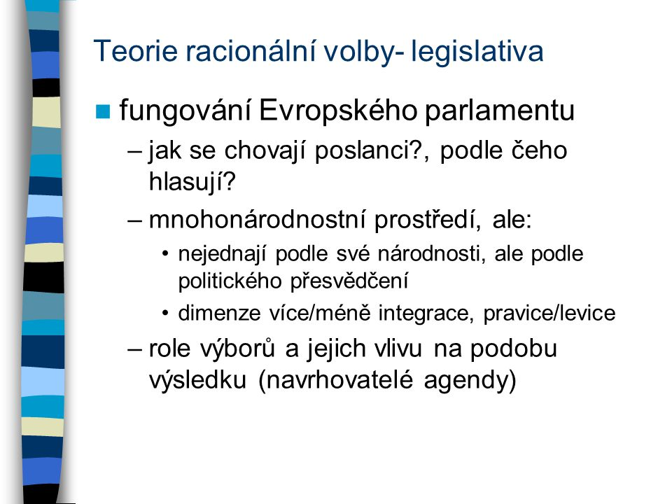 Teorie racionální volby- legislativa fungování Evropského parlamentu –jak se chovají poslanci?, podle čeho hlasují? –mnohonárodnostní prostředí, ale: